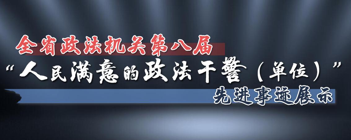 """全省政法机关第八届""""人民满意的政法干警(单位)""""先进事迹展示"""
